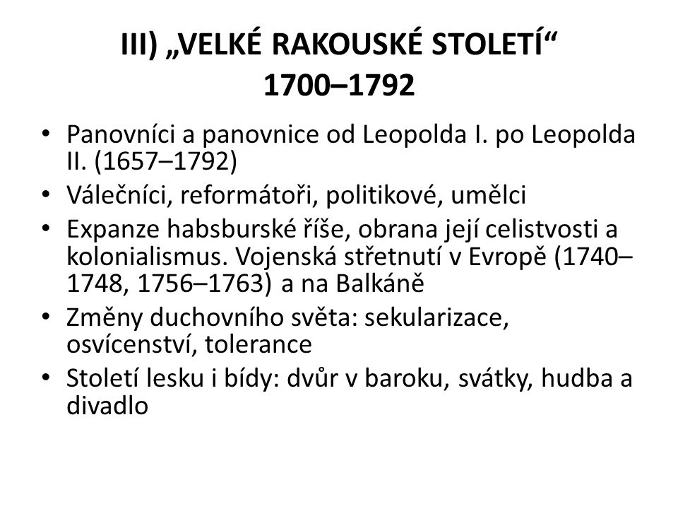 """III) """"VELKÉ RAKOUSKÉ STOLETÍ"""" 1700–1792 Panovníci a panovnice od Leopolda I. po Leopolda II. (1657–1792) Válečníci, reformátoři, politikové, umělci Ex"""
