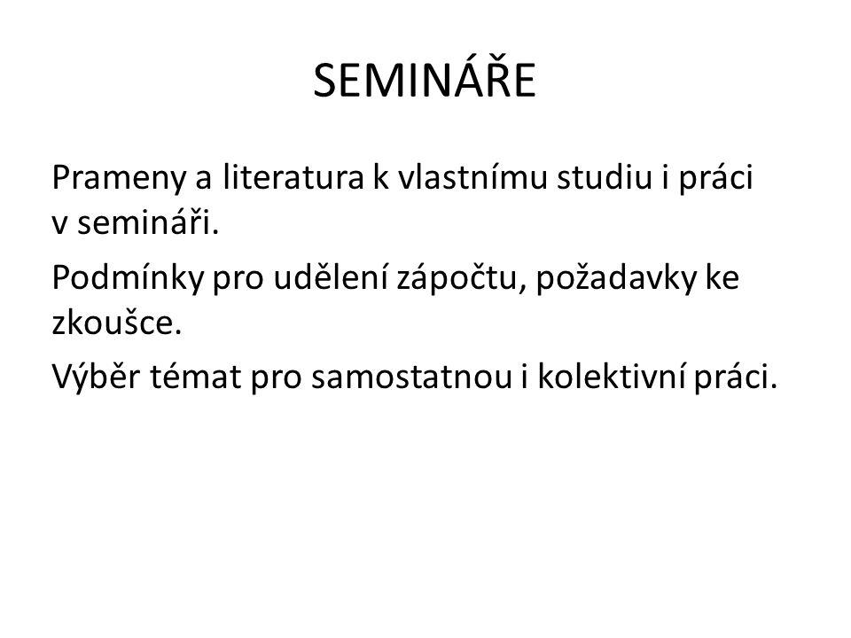 SEMINÁŘE Prameny a literatura k vlastnímu studiu i práci v semináři. Podmínky pro udělení zápočtu, požadavky ke zkoušce. Výběr témat pro samostatnou i