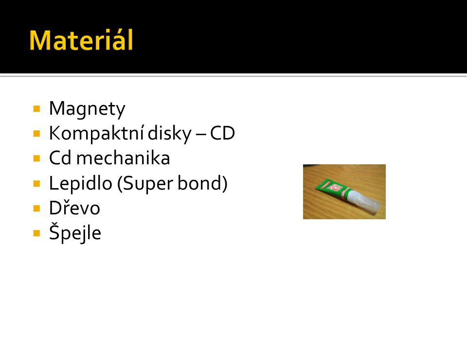  Magnety  Kompaktní disky – CD  Cd mechanika  Lepidlo (Super bond)  Dřevo  Špejle