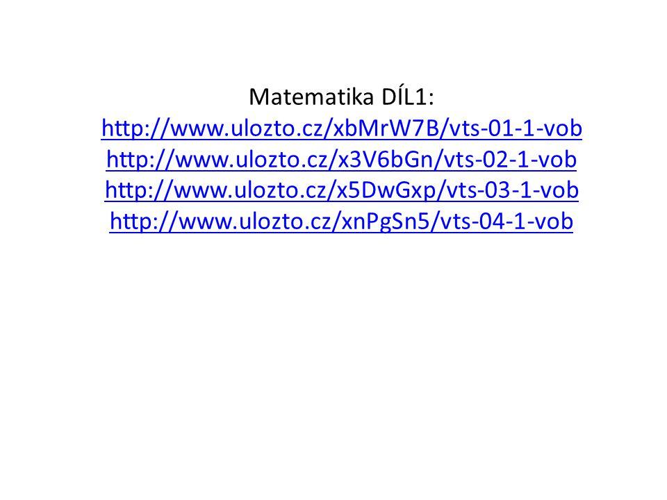 Matematika DÍL1: http://www.ulozto.cz/xbMrW7B/vts-01-1-vob http://www.ulozto.cz/x3V6bGn/vts-02-1-vob http://www.ulozto.cz/x5DwGxp/vts-03-1-vob http://