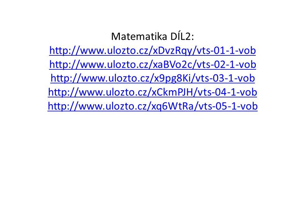 Matematika DÍL2: http://www.ulozto.cz/xDvzRqy/vts-01-1-vob http://www.ulozto.cz/xaBVo2c/vts-02-1-vob http://www.ulozto.cz/x9pg8Ki/vts-03-1-vob http://