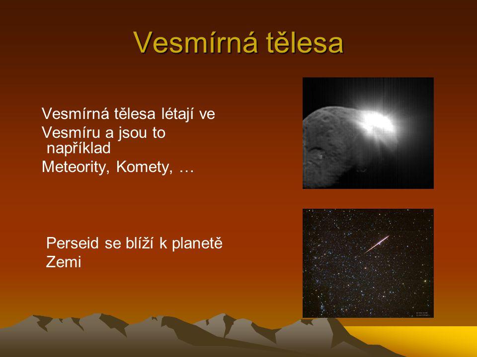 Vesmírná tělesa Vesmírná tělesa létají ve Vesmíru a jsou to například Meteority, Komety, … Perseid se blíží k planetě Zemi