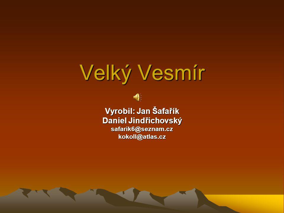 Velký Vesmír Vyrobil: Jan Šafařík Daniel Jindřichovský safarik6@seznam.czkokoll@atlas.cz