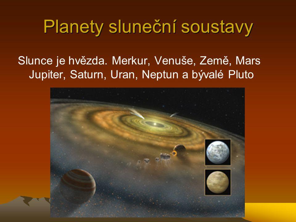 Planety sluneční soustavy Slunce je hvězda. Merkur, Venuše, Země, Mars Jupiter, Saturn, Uran, Neptun a bývalé Pluto