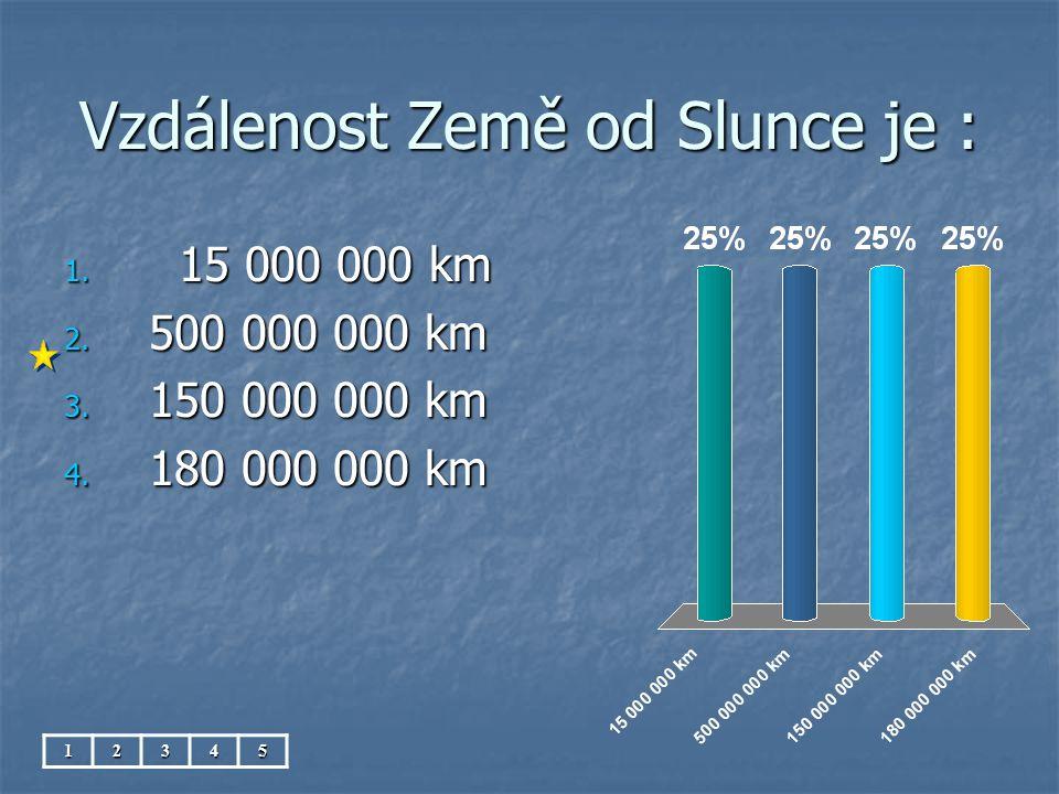 Vzdálenost Země od Slunce je : 1. 15 000 000 km 2. 500 000 000 km 3. 150 000 000 km 4. 180 000 000 km 12345