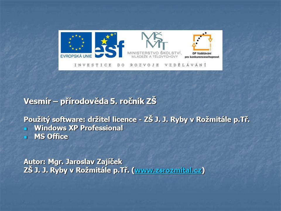 Vesmír – přírodověda 5. ročník ZŠ Použitý software: držitel licence - ZŠ J. J. Ryby v Rožmitále p.Tř. Windows XP Professional Windows XP Professional