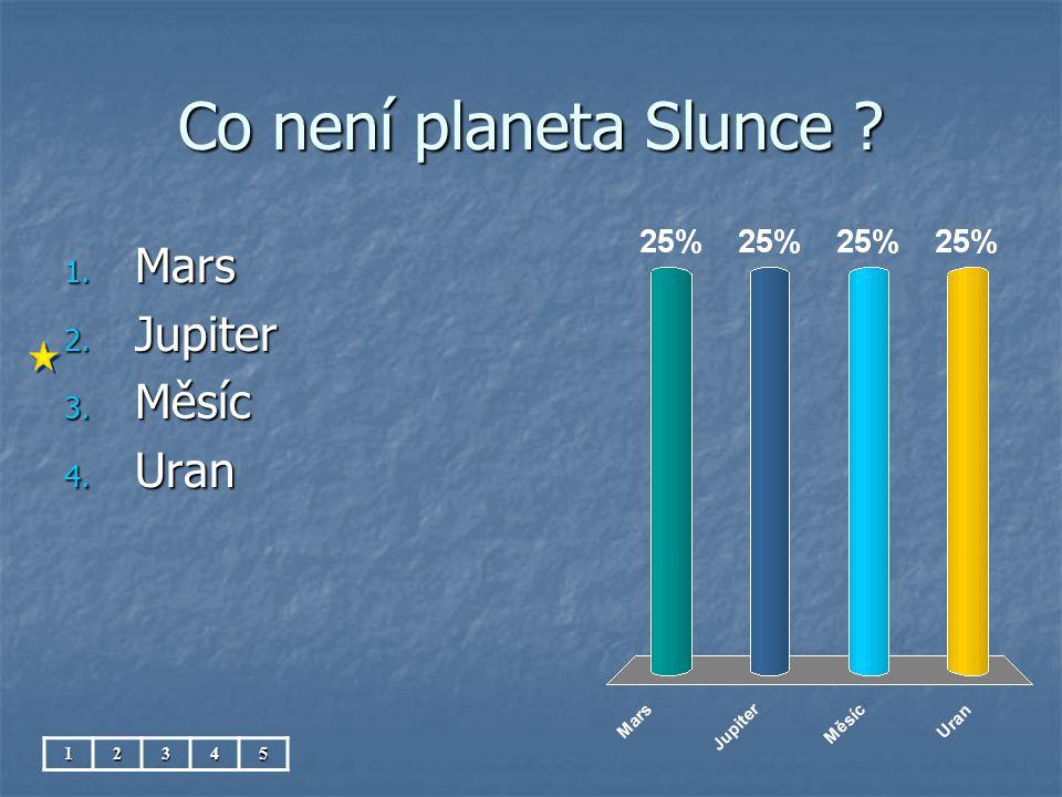 Co není planeta Slunce ? 1. Mars 2. Jupiter 3. Měsíc 4. Uran 12345