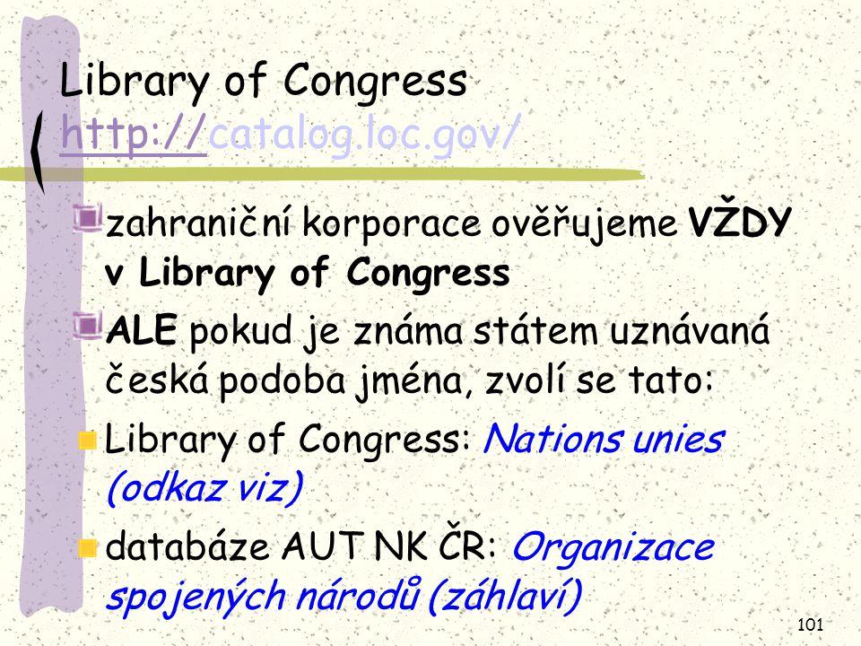 101 Library of Congress http://catalog.loc.gov/ http:// zahraniční korporace ověřujeme VŽDY v Library of Congress ALE pokud je známa státem uznávaná česká podoba jména, zvolí se tato: Library of Congress: Nations unies (odkaz viz) databáze AUT NK ČR: Organizace spojených národů (záhlaví)