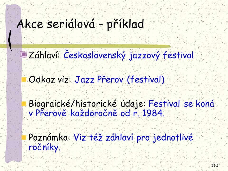 110 Akce seriálová - příklad Záhlaví: Československý jazzový festival Odkaz viz: Jazz Přerov (festival) Biograické/historické údaje: Festival se koná v Přerově každoročně od r.
