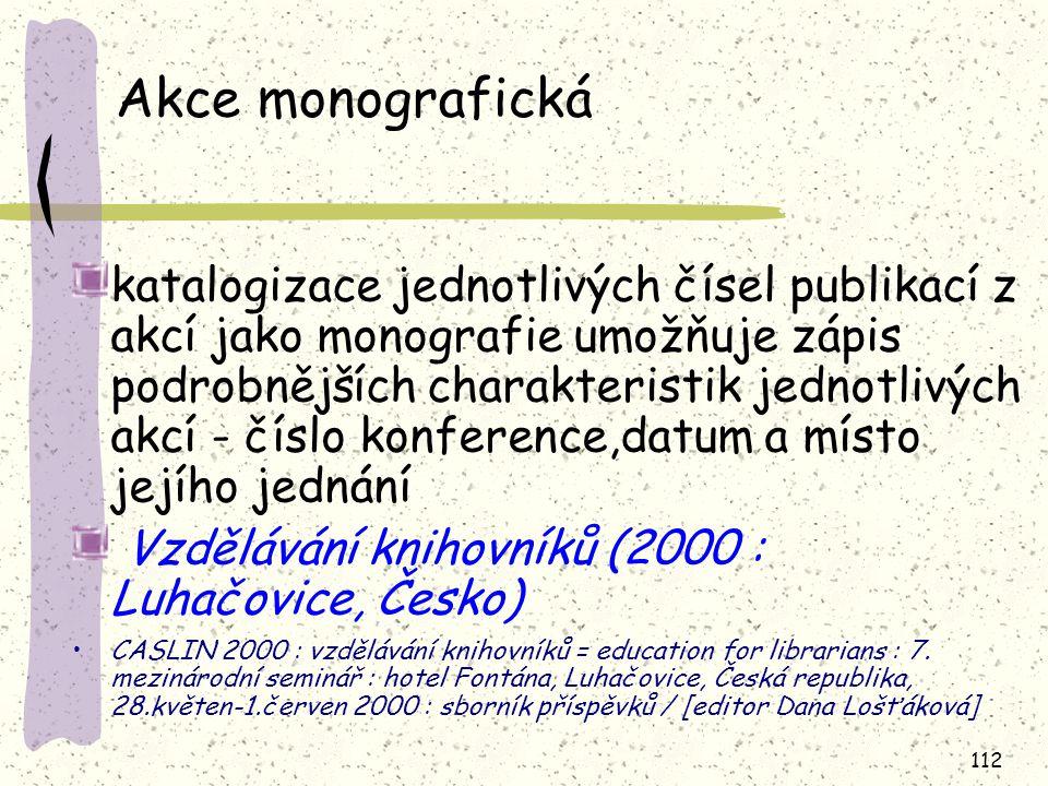 112 Akce monografická katalogizace jednotlivých čísel publikací z akcí jako monografie umožňuje zápis podrobnějších charakteristik jednotlivých akcí - číslo konference,datum a místo jejího jednání Vzdělávání knihovníků (2000 : Luhačovice, Česko) CASLIN 2000 : vzdělávání knihovníků = education for librarians : 7.