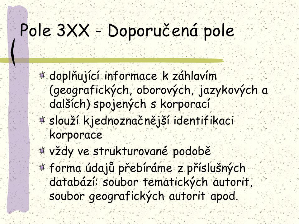 Pole 3XX - Doporučená pole doplňující informace k záhlavím (geografických, oborových, jazykových a dalších) spojených s korporací slouží kjednoznačnější identifikaci korporace vždy ve strukturované podobě forma údajů přebíráme z příslušných databází: soubor tematických autorit, soubor geografických autorit apod.