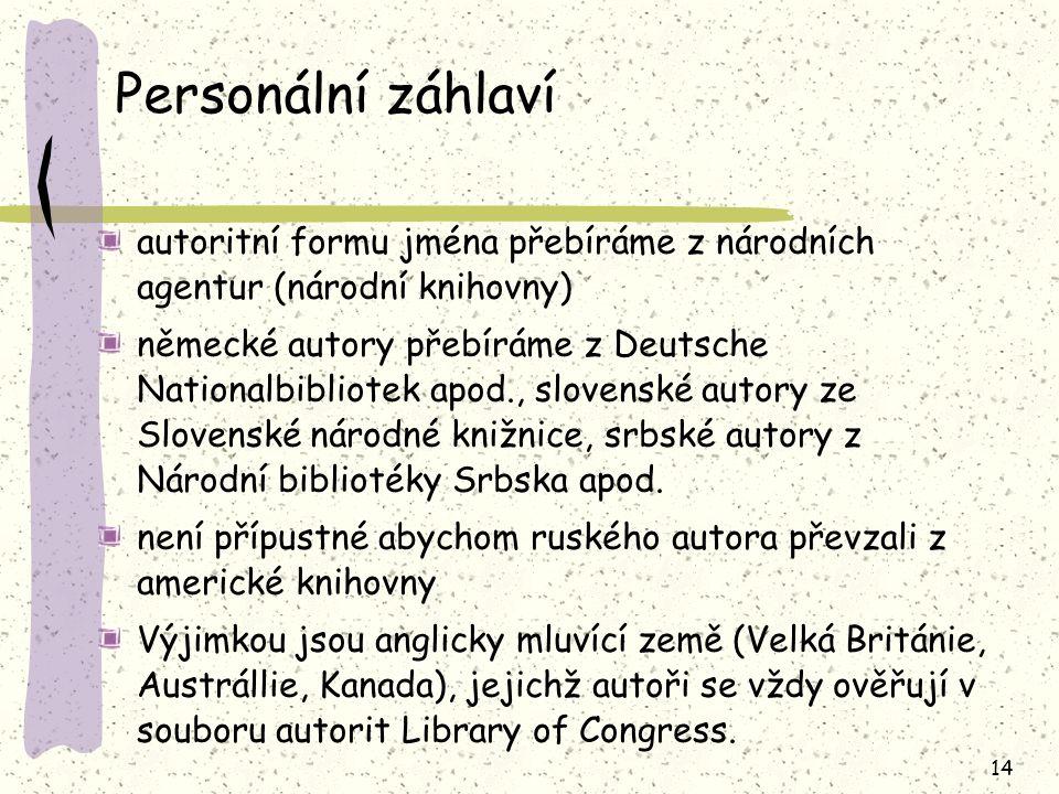 14 Personální záhlaví autoritní formu jména přebíráme z národních agentur (národní knihovny) německé autory přebíráme z Deutsche Nationalbibliotek apod., slovenské autory ze Slovenské národné knižnice, srbské autory z Národní bibliotéky Srbska apod.