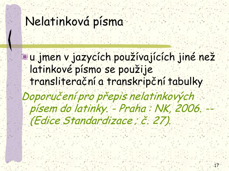 17 Nelatinková písma u jmen v jazycích používajících jiné než latinkové písmo se použije transliterační a transkripční tabulky Doporučení pro přepis nelatinkových písem do latinky.