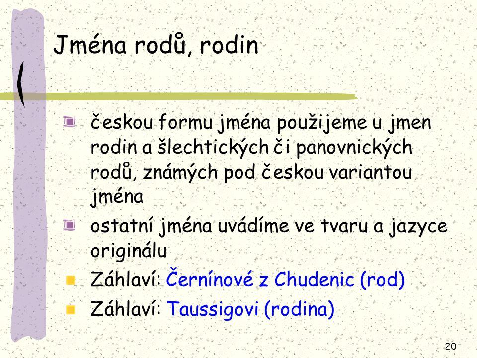 20 Jména rodů, rodin českou formu jména použijeme u jmen rodin a šlechtických či panovnických rodů, známých pod českou variantou jména ostatní jména uvádíme ve tvaru a jazyce originálu Záhlaví: Černínové z Chudenic (rod) Záhlaví: Taussigovi (rodina)