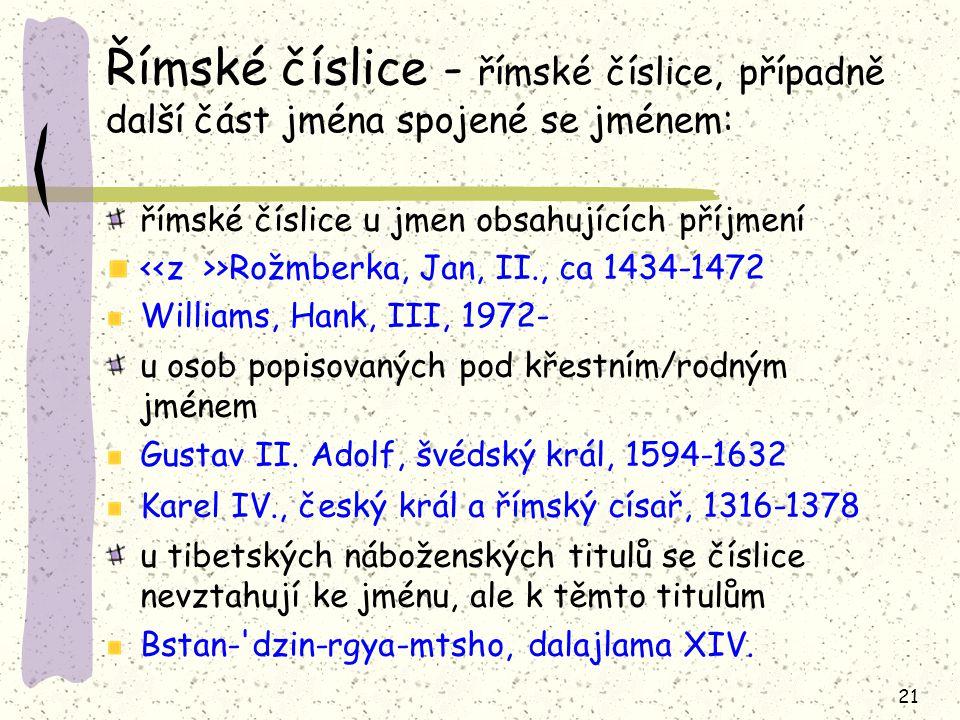 21 Římské číslice - římské číslice, případně další část jména spojené se jménem: římské číslice u jmen obsahujících příjmení >Rožmberka, Jan, II., ca 1434-1472 Williams, Hank, III, 1972- u osob popisovaných pod křestním/rodným jménem Gustav II.