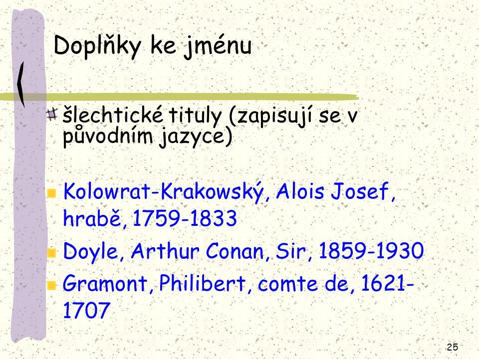 25 Doplňky ke jménu šlechtické tituly (zapisují se v původním jazyce) Kolowrat-Krakowský, Alois Josef, hrabě, 1759-1833 Doyle, Arthur Conan, Sir, 1859-1930 Gramont, Philibert, comte de, 1621- 1707