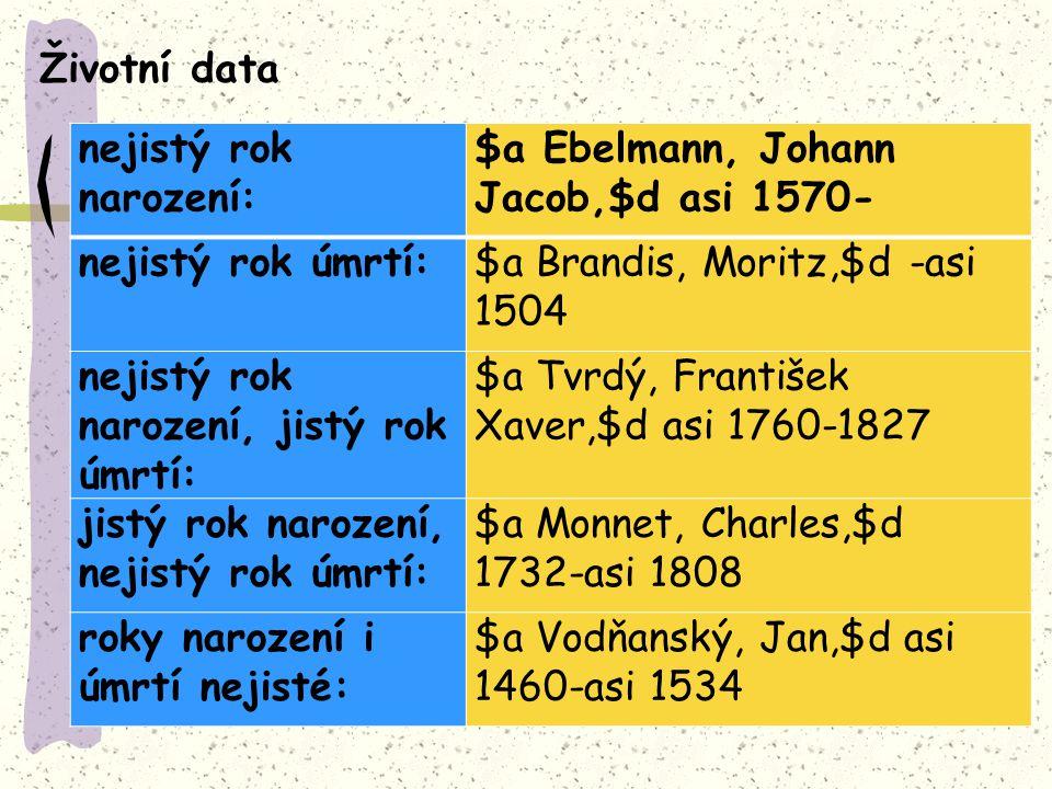 nejistý rok narození: $a Ebelmann, Johann Jacob,$d asi 1570- nejistý rok úmrtí:$a Brandis, Moritz,$d -asi 1504 nejistý rok narození, jistý rok úmrtí: $a Tvrdý, František Xaver,$d asi 1760-1827 jistý rok narození, nejistý rok úmrtí: $a Monnet, Charles,$d 1732-asi 1808 roky narození i úmrtí nejisté: $a Vodňanský, Jan,$d asi 1460-asi 1534 Životní data