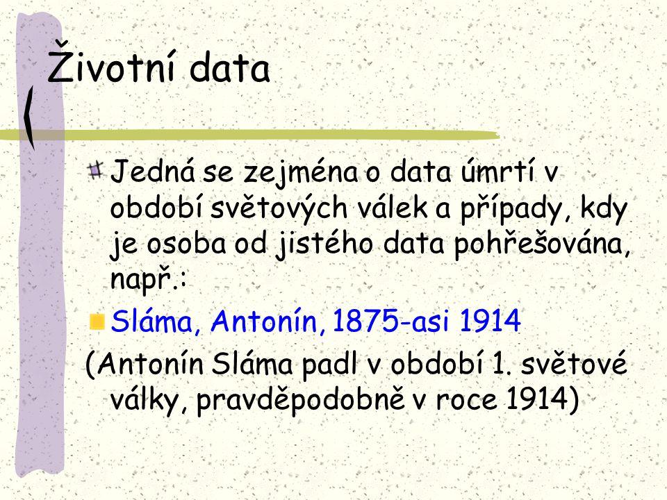 Životní data Jedná se zejména o data úmrtí v období světových válek a případy, kdy je osoba od jistého data pohřešována, např.: Sláma, Antonín, 1875-asi 1914 (Antonín Sláma padl v období 1.