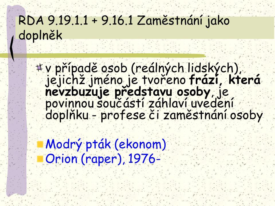 RDA 9.19.1.1 + 9.16.1 Zaměstnání jako doplněk v případě osob (reálných lidských), jejichž jméno je tvořeno frází, která nevzbuzuje představu osoby, je povinnou součástí záhlaví uvedení doplňku - profese či zaměstnání osoby Modrý pták (ekonom) Orion (raper), 1976-