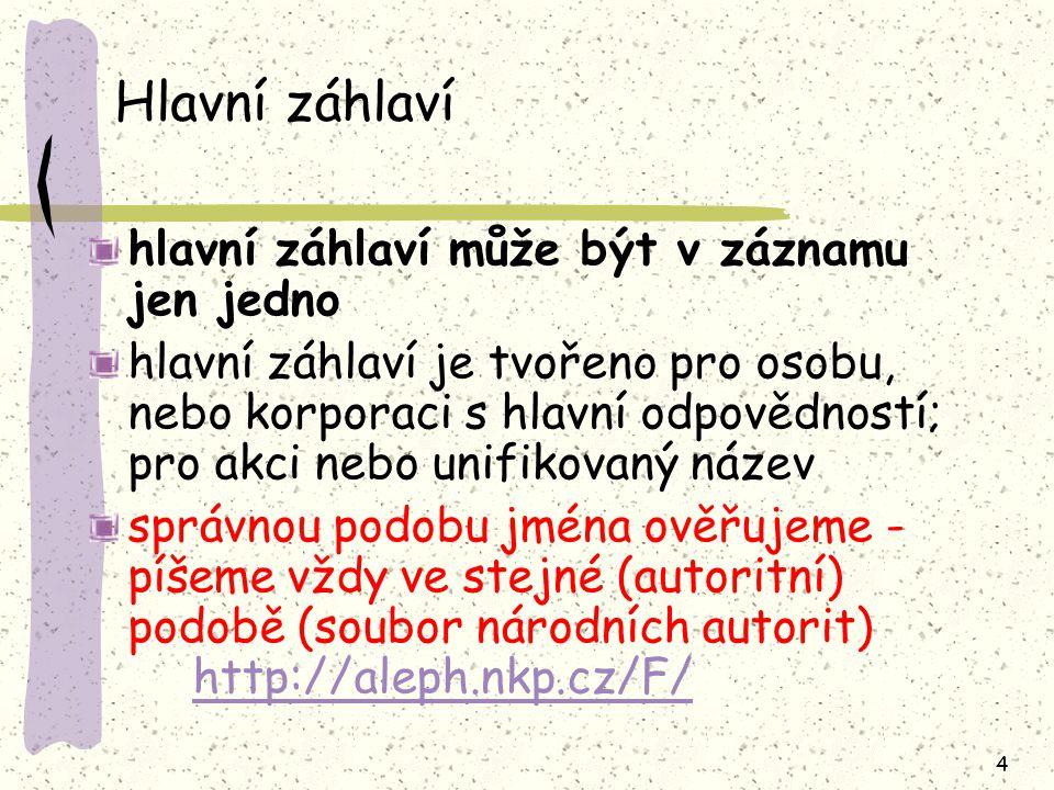 4 Hlavní záhlaví hlavní záhlaví může být v záznamu jen jedno hlavní záhlaví je tvořeno pro osobu, nebo korporaci s hlavní odpovědností; pro akci nebo unifikovaný název správnou podobu jména ověřujeme - píšeme vždy ve stejné (autoritní) podobě (soubor národních autorit) http://aleph.nkp.cz/F/ http://aleph.nkp.cz/F/