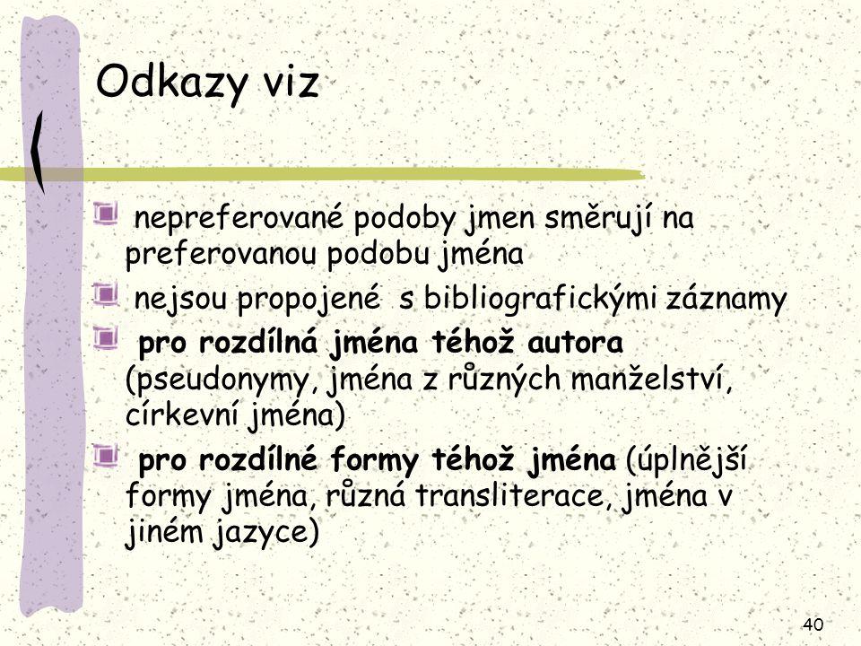 40 Odkazy viz nepreferované podoby jmen směrují na preferovanou podobu jména nejsou propojené s bibliografickými záznamy pro rozdílná jména téhož autora (pseudonymy, jména z různých manželství, církevní jména) pro rozdílné formy téhož jména (úplnější formy jména, různá transliterace, jména v jiném jazyce)