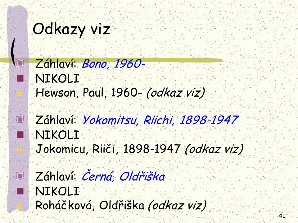 41 Odkazy viz Záhlaví: Bono, 1960- NIKOLI Hewson, Paul, 1960- (odkaz viz) Záhlaví: Yokomitsu, Riichi, 1898-1947 NIKOLI Jokomicu, Riiči, 1898-1947 (odkaz viz) Záhlaví: Černá, Oldřiška NIKOLI Roháčková, Oldřiška (odkaz viz)