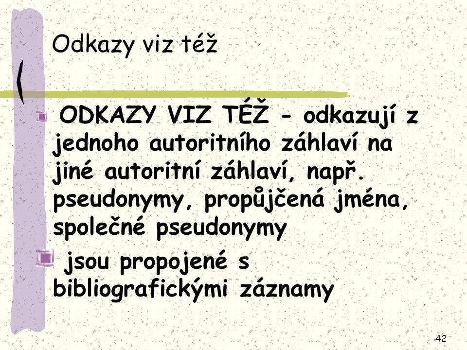 42 Odkazy viz též ODKAZY VIZ TÉŽ - odkazují z jednoho autoritního záhlaví na jiné autoritní záhlaví, např.
