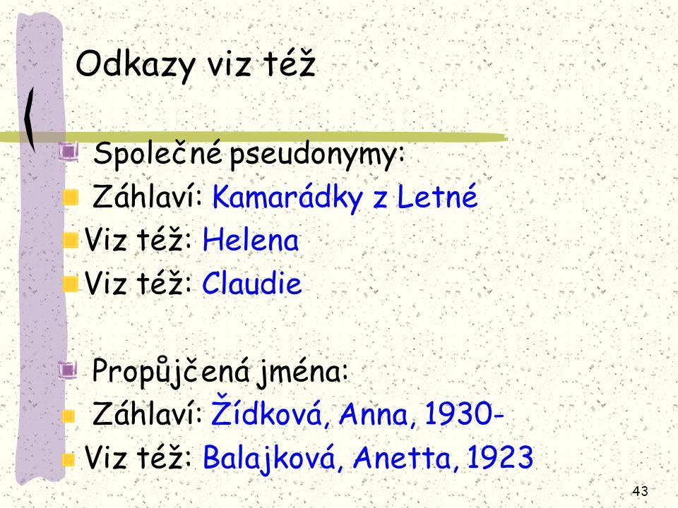 43 Odkazy viz též Společné pseudonymy: Záhlaví: Kamarádky z Letné Viz též: Helena Viz též: Claudie Propůjčená jména: Záhlaví: Žídková, Anna, 1930- Viz též: Balajková, Anetta, 1923