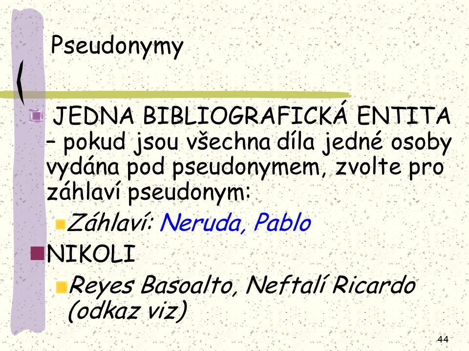 44 Pseudonymy JEDNA BIBLIOGRAFICKÁ ENTITA – pokud jsou všechna díla jedné osoby vydána pod pseudonymem, zvolte pro záhlaví pseudonym: Záhlaví: Neruda, Pablo NIKOLI Reyes Basoalto, Neftalí Ricardo (odkaz viz)
