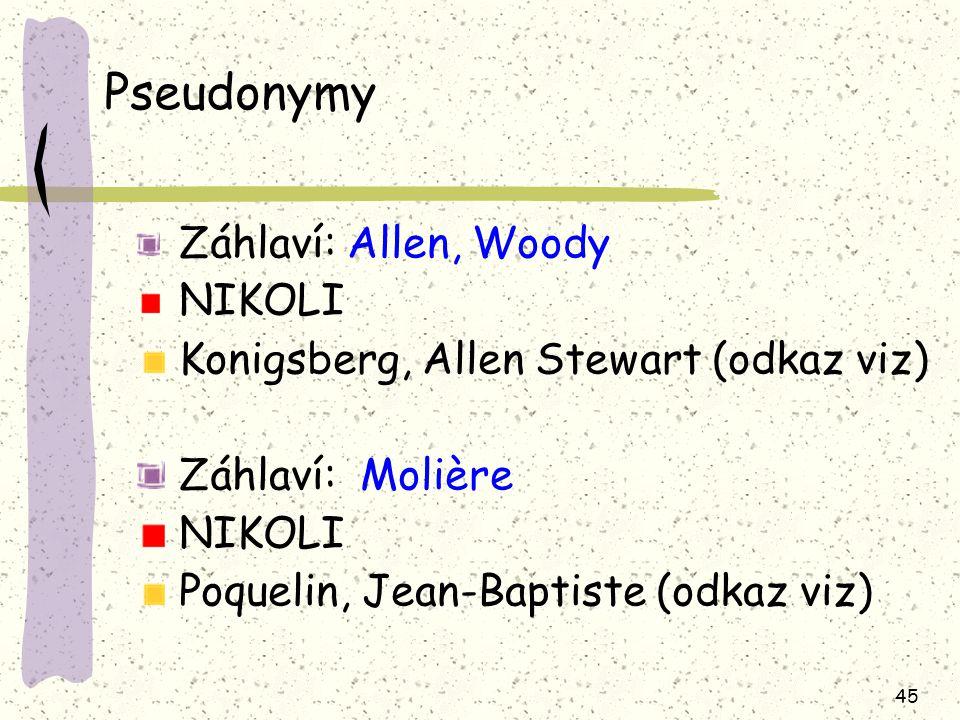 45 Pseudonymy Záhlaví: Allen, Woody NIKOLI Konigsberg, Allen Stewart (odkaz viz) Záhlaví: Molière NIKOLI Poquelin, Jean-Baptiste (odkaz viz)