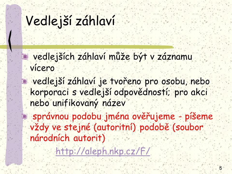 5 Vedlejší záhlaví vedlejších záhlaví může být v záznamu vícero vedlejší záhlaví je tvořeno pro osobu, nebo korporaci s vedlejší odpovědností; pro akci nebo unifikovaný název správnou podobu jména ověřujeme - píšeme vždy ve stejné (autoritní) podobě (soubor národních autorit) http://aleph.nkp.cz/F/