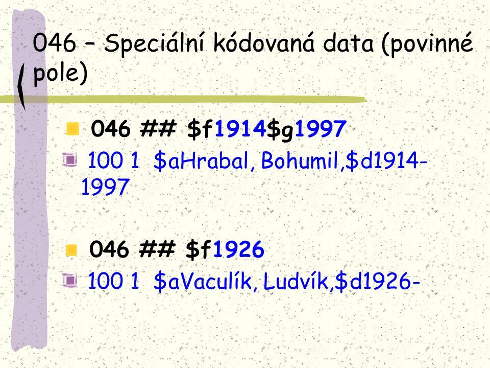 046 – Speciální kódovaná data (povinné pole) 046 ## $f1914$g1997 100 1 $aHrabal, Bohumil,$d1914- 1997 046 ## $f1926 100 1 $aVaculík, Ludvík,$d1926-