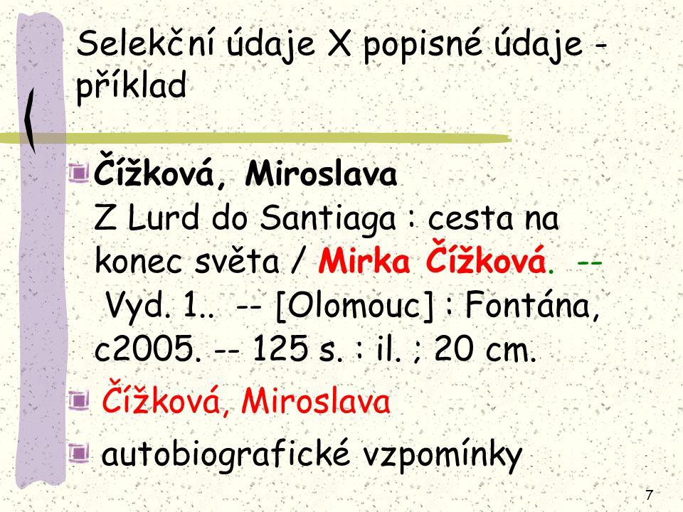 7 Selekční údaje X popisné údaje - příklad Čížková, Miroslava Z Lurd do Santiaga : cesta na konec světa / Mirka Čížková.