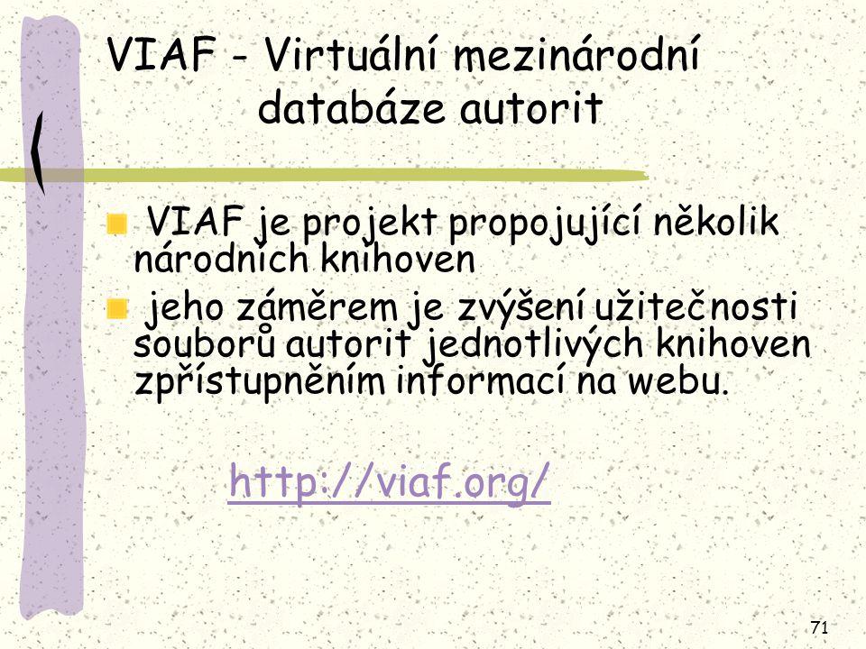 71 VIAF - Virtuální mezinárodní databáze autorit VIAF je projekt propojující několik národních knihoven jeho záměrem je zvýšení užitečnosti souborů autorit jednotlivých knihoven zpřístupněním informací na webu.