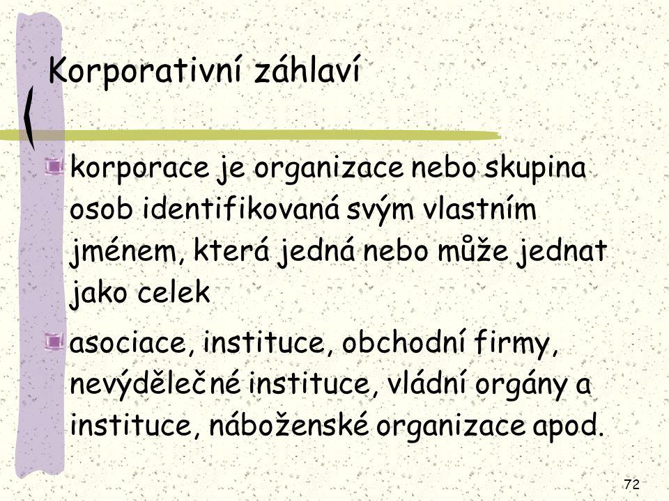 72 Korporativní záhlaví korporace je organizace nebo skupina osob identifikovaná svým vlastním jménem, která jedná nebo může jednat jako celek asociace, instituce, obchodní firmy, nevýdělečné instituce, vládní orgány a instituce, náboženské organizace apod.