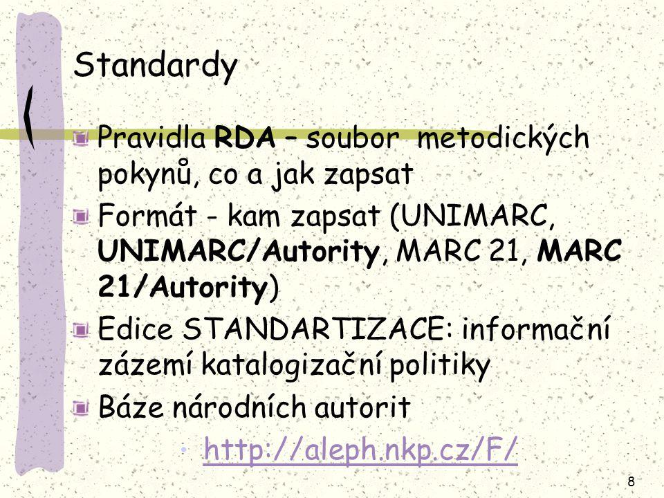 8 Standardy Pravidla RDA – soubor metodických pokynů, co a jak zapsat Formát - kam zapsat (UNIMARC, UNIMARC/Autority, MARC 21, MARC 21/Autority)  Edice STANDARTIZACE: informační zázemí katalogizační politiky Báze národních autorit http://aleph.nkp.cz/F/