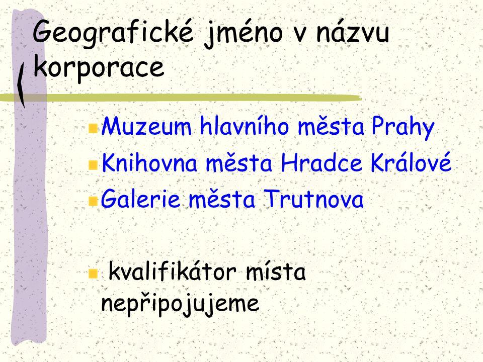 Geografické jméno v názvu korporace Muzeum hlavního města Prahy Knihovna města Hradce Králové Galerie města Trutnova kvalifikátor místa nepřipojujeme