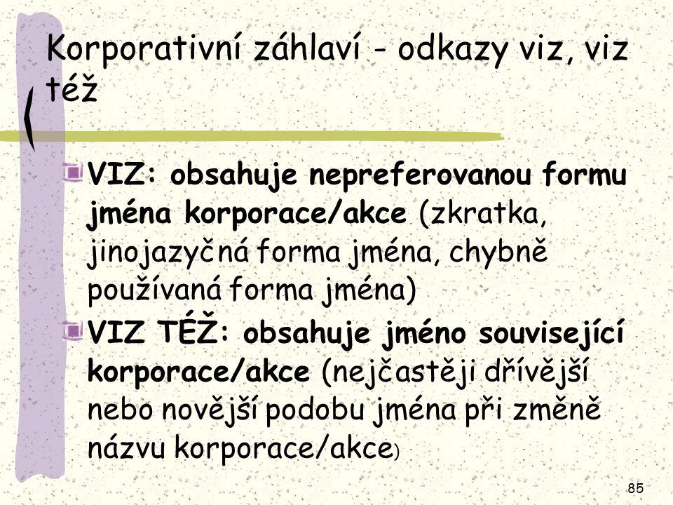 85 Korporativní záhlaví - odkazy viz, viz též VIZ: obsahuje nepreferovanou formu jména korporace/akce (zkratka, jinojazyčná forma jména, chybně používaná forma jména) VIZ TÉŽ: obsahuje jméno související korporace/akce (nejčastěji dřívější nebo novější podobu jména při změně názvu korporace/akce )