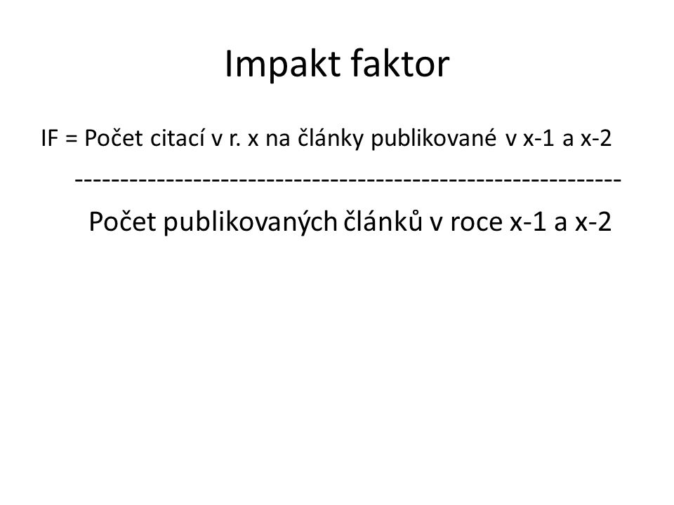 Impakt faktor IF = Počet citací v r. x na články publikované v x-1 a x-2 ------------------------------------------------------------ Počet publikovan