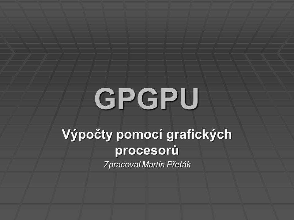 GPGPU Výpočty pomocí grafických procesorů Zpracoval Martin Přeták