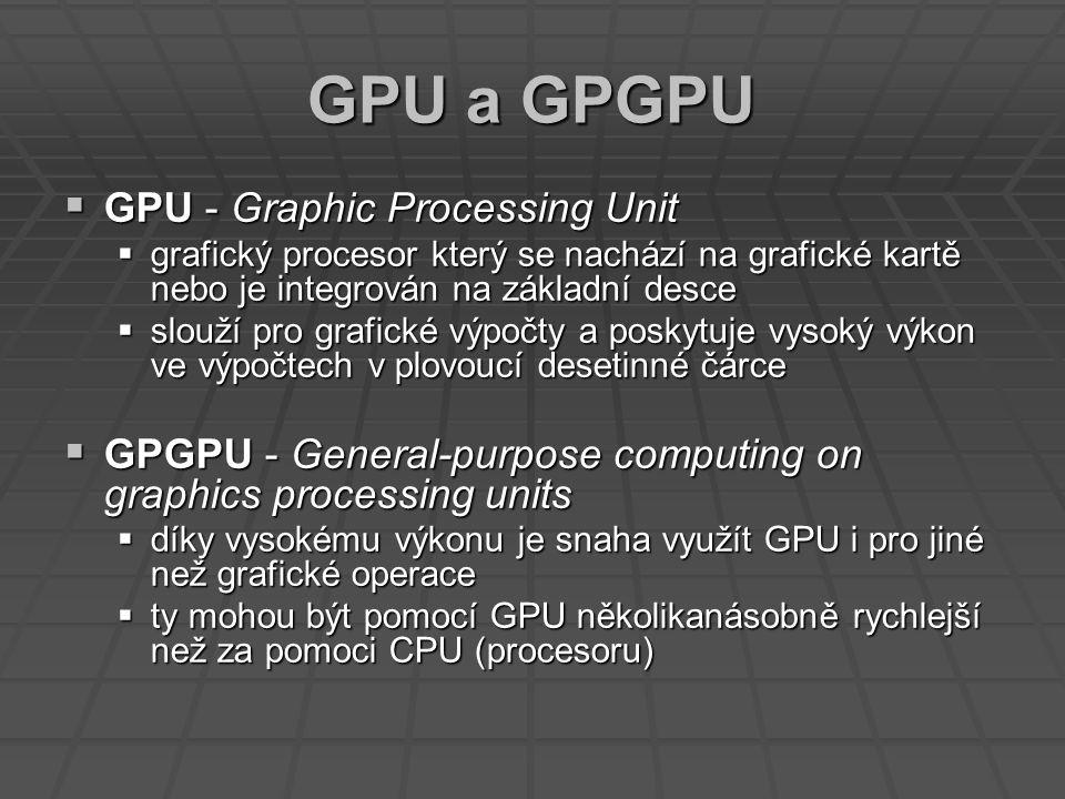 GPU a GPGPU  GPU - Graphic Processing Unit  grafický procesor který se nachází na grafické kartě nebo je integrován na základní desce  slouží pro grafické výpočty a poskytuje vysoký výkon ve výpočtech v plovoucí desetinné čárce  GPGPU - General-purpose computing on graphics processing units  díky vysokému výkonu je snaha využít GPU i pro jiné než grafické operace  ty mohou být pomocí GPU několikanásobně rychlejší než za pomoci CPU (procesoru)