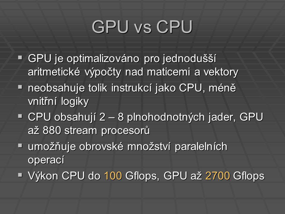 GPU vs CPU  GPU je optimalizováno pro jednodušší aritmetické výpočty nad maticemi a vektory  neobsahuje tolik instrukcí jako CPU, méně vnitřní logiky  CPU obsahují 2 – 8 plnohodnotných jader, GPU až 880 stream procesorů  umožňuje obrovské množství paralelních operací  Výkon CPU do 100 Gflops, GPU až 2700 Gflops