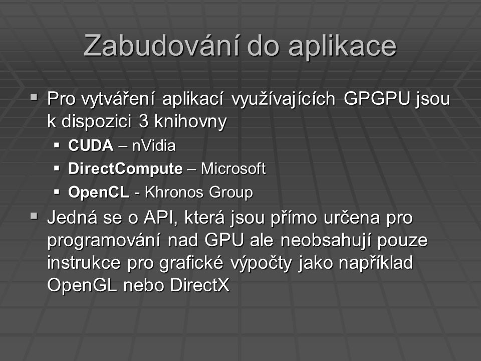Zabudování do aplikace  Pro vytváření aplikací využívajících GPGPU jsou k dispozici 3 knihovny  CUDA – nVidia  DirectCompute – Microsoft  OpenCL - Khronos Group  Jedná se o API, která jsou přímo určena pro programování nad GPU ale neobsahují pouze instrukce pro grafické výpočty jako například OpenGL nebo DirectX