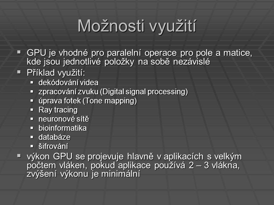 Možnosti využití  GPU je vhodné pro paralelní operace pro pole a matice, kde jsou jednotlivé položky na sobě nezávislé  Příklad využití:  dekódování videa  zpracování zvuku (Digital signal processing)  úprava fotek (Tone mapping)  Ray tracing  neuronové sítě  bioinformatika  databáze  šifrování  výkon GPU se projevuje hlavně v aplikacích s velkým počtem vláken, pokud aplikace používá 2 – 3 vlákna, zvýšení výkonu je minimální