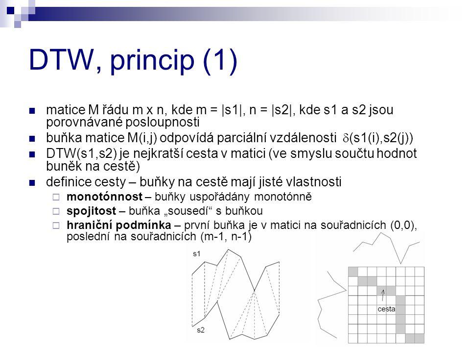 DTW, princip (1) matice M řádu m x n, kde m = |s1|, n = |s2|, kde s1 a s2 jsou porovnávané posloupnosti buňka matice M(i,j) odpovídá parciální vzdálen
