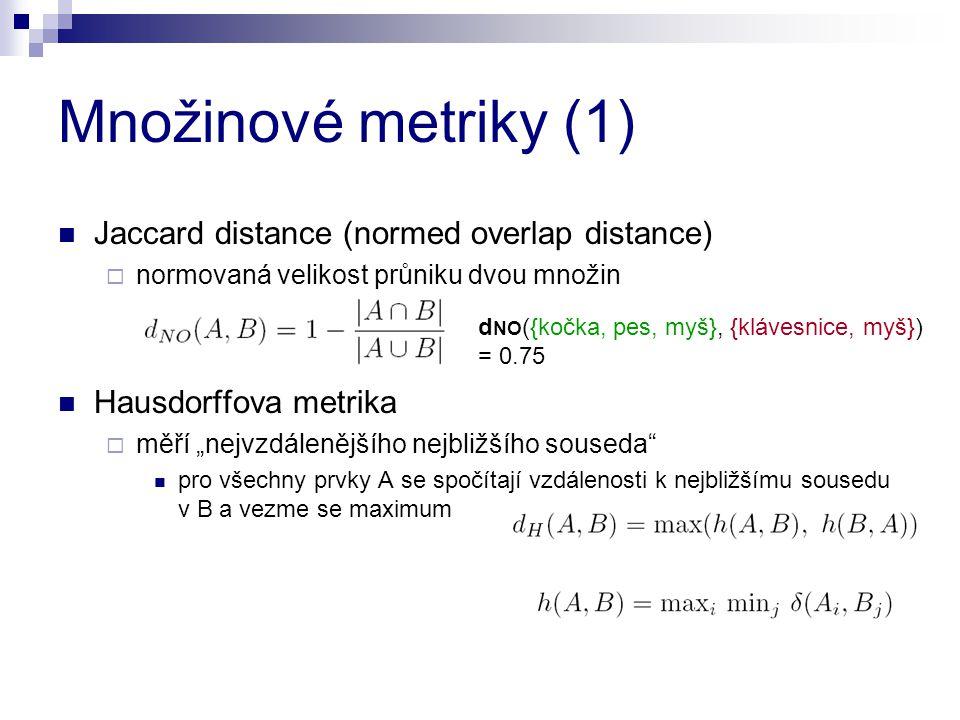 """Množinové metriky (1) Jaccard distance (normed overlap distance)  normovaná velikost průniku dvou množin Hausdorffova metrika  měří """"nejvzdálenějšíh"""