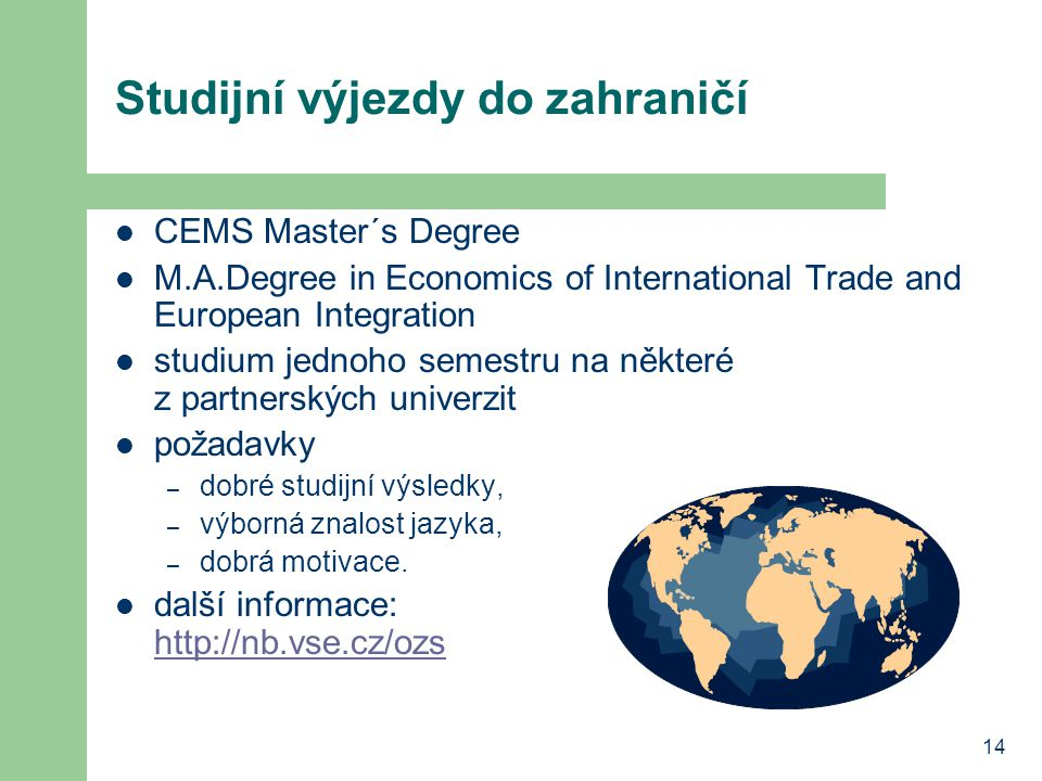 14 Studijní výjezdy do zahraničí CEMS Master´s Degree M.A.Degree in Economics of International Trade and European Integration studium jednoho semestru