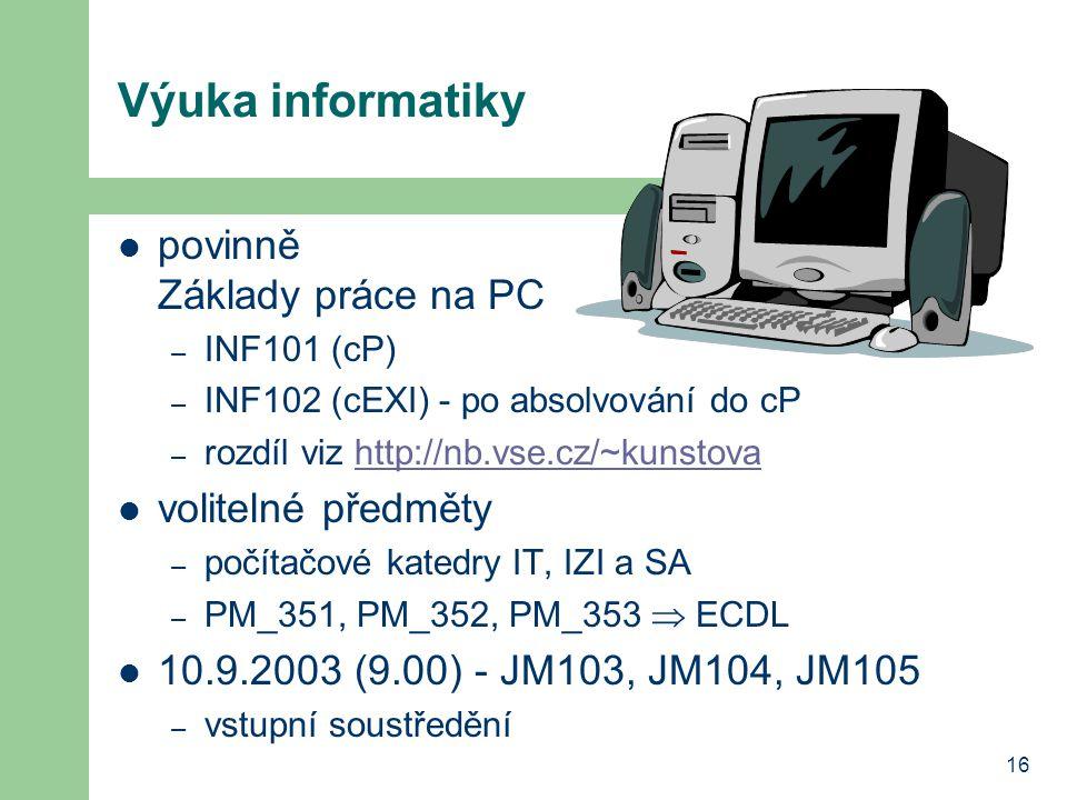 16 Výuka informatiky povinně Základy práce na PC – INF101 (cP) – INF102 (cEXI) - po absolvování do cP – rozdíl viz http://nb.vse.cz/~kunstovahttp://nb.vse.cz/~kunstova volitelné předměty – počítačové katedry IT, IZI a SA – PM_351, PM_352, PM_353  ECDL 10.9.2003 (9.00) - JM103, JM104, JM105 – vstupní soustředění