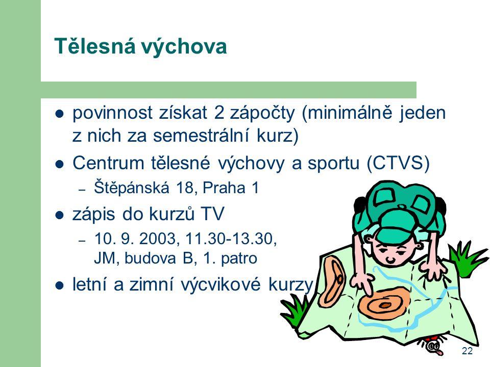 22 Tělesná výchova povinnost získat 2 zápočty (minimálně jeden z nich za semestrální kurz) Centrum tělesné výchovy a sportu (CTVS) – Štěpánská 18, Praha 1 zápis do kurzů TV – 10.