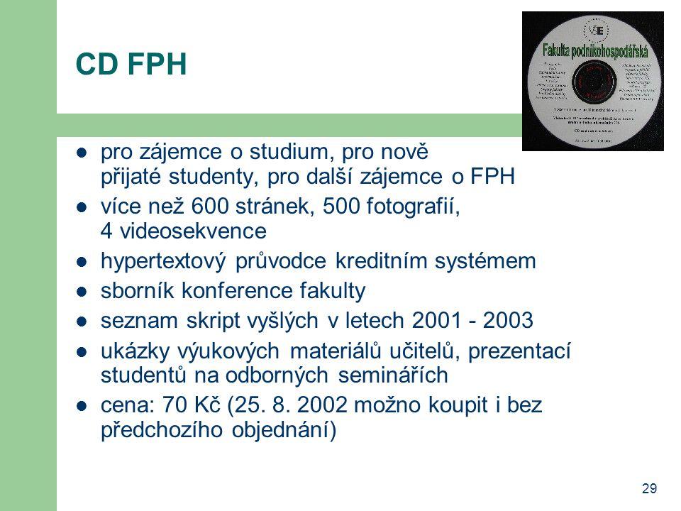 29 CD FPH pro zájemce o studium, pro nově přijaté studenty, pro další zájemce o FPH více než 600 stránek, 500 fotografií, 4 videosekvence hypertextový průvodce kreditním systémem sborník konference fakulty seznam skript vyšlých v letech 2001 - 2003 ukázky výukových materiálů učitelů, prezentací studentů na odborných seminářích cena: 70 Kč (25.